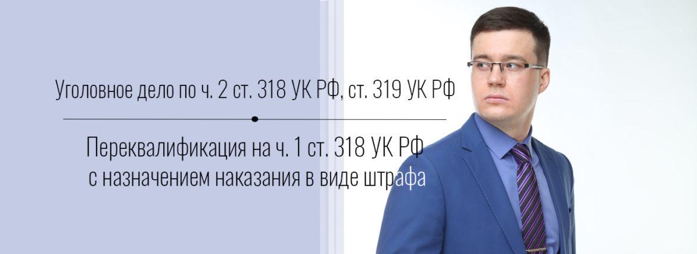 Уголовное дело по ч. 2 ст. 318 УК РФ, ст. 319 УК РФ. Переквалификация на ч. 1 ст. 318 УК РФ