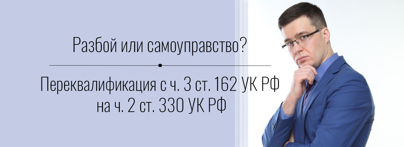 Разбой или самоуправство. Переквалификация ст. 162 на ст. 330 УК РФ