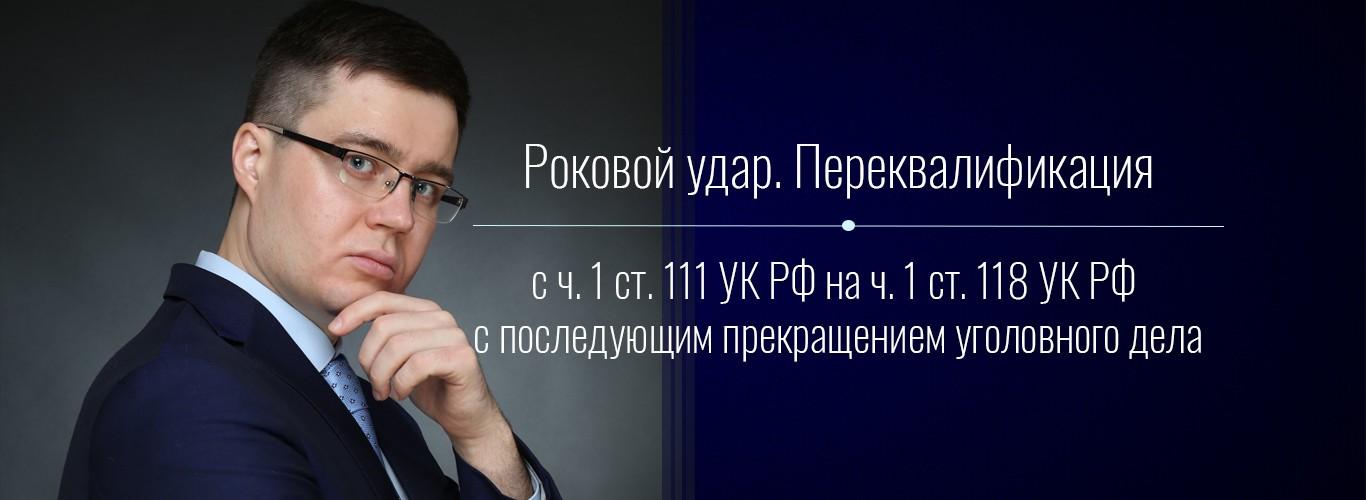 Роковой удар переквалификация с 111 на 118 УК РФ